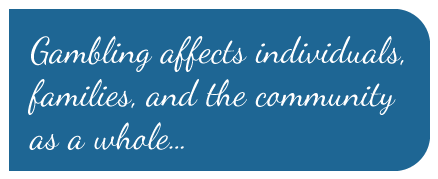 Gambling affects individuals,  families, and the community  as a whole...