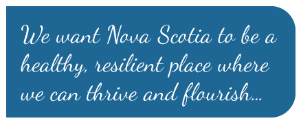 We want Nova Scotia to be a healthy, resilient place where we can thrive and flourish...